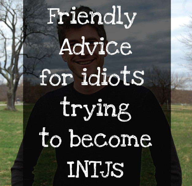 Friendly Advice for idiots trying to become INTJs